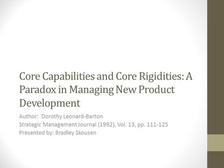 Core Capabilities and Core Rigidities: A Paradox in Managing New Product Development Author: Dorothy Leonard-Barton Strategic Management Journal (1992),