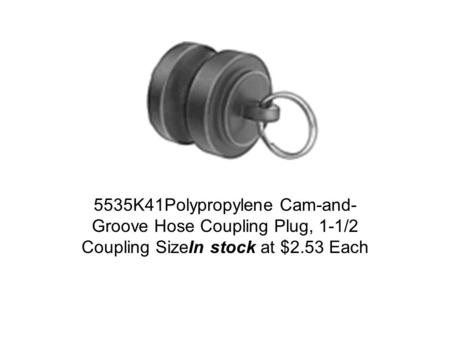 5535K41Polypropylene Cam-and- Groove Hose Coupling Plug, 1-1/2 Coupling SizeIn stock at $2.53 Each.