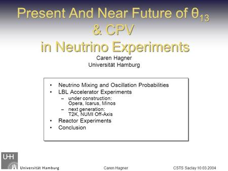 Caren Hagner CSTS Saclay 10.03.2004 Present And Near Future of θ 13 & CPV in Neutrino Experiments Caren Hagner Universität Hamburg Neutrino Mixing and.