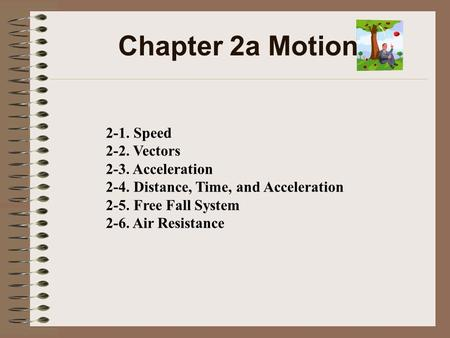 Chapter 2a Motion 2-1. Speed 2-2. Vectors 2-3. Acceleration 2-4. Distance, Time, and Acceleration 2-5. Free Fall System 2-6. Air Resistance.