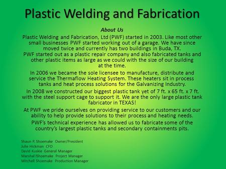 Plastic Welding and Fabrication About Us Plastic Welding and Fabrication, Ltd (PWF) started in 2003. Like most other small businesses PWF started working.