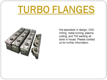 TURBO FLANGES We specialize in design, CNC milling, metal turning, plasma cutting, and TIG welding all done in house. Please contact us for further information.