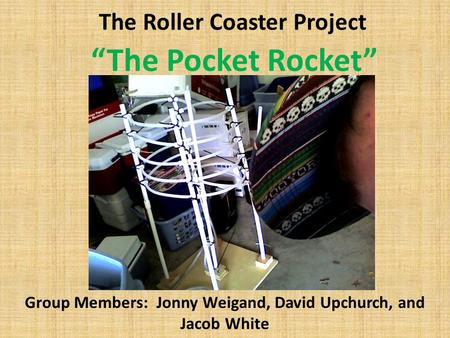 "The Roller Coaster Project Group Members: Jonny Weigand, David Upchurch, and Jacob White ""The Pocket Rocket"" picture."