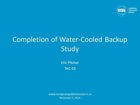 Completion of Water-Cooled Backup Study Eric Pitcher TAC-10 www.europeanspallationsource.se November 5, 2014.