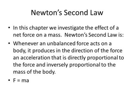 Newton's Second Law In this chapter we investigate the effect of a net force on a mass. Newton's Second Law is: Whenever an unbalanced force acts on a.