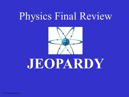 Physics Final Review JEOPARDY S2C06 Jeopardy Review.