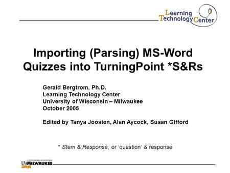 Importing (Parsing) MS-Word Quizzes into TurningPoint *S&Rs * Stem & Response, or 'question' & response Gerald Bergtrom, Ph.D. Learning Technology Center.
