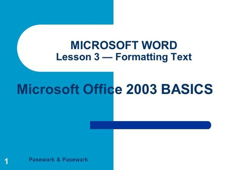 Pasewark & Pasewark Microsoft Office 2003 BASICS 1 MICROSOFT WORD Lesson 3 — Formatting Text.
