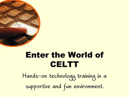 Enter the World of CELTT Hands-on technology training in a supportive and fun environment.