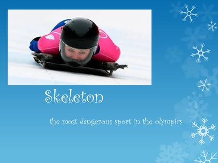 Skeleton the most dangerous sport in the olympics.