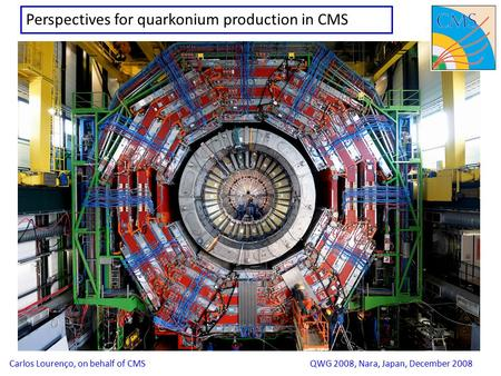 1 Perspectives for quarkonium production in CMS Carlos Lourenço, on behalf of CMSQWG 2008, Nara, Japan, December 2008.