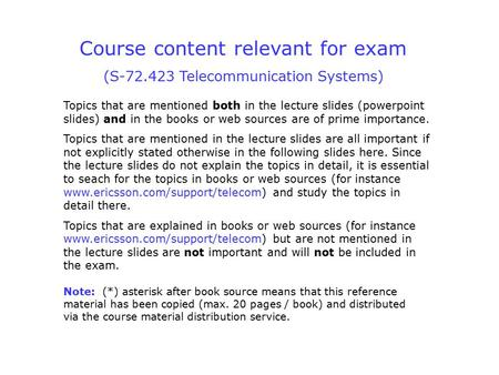 Course content relevant for exam (S-72.423 Telecommunication Systems) Topics that are mentioned both in the lecture slides (powerpoint slides) and in the.