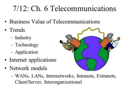 7/12: Ch. 6 Telecommunications Business Value of Telecommunications Trends –Industry –Technology –Application Internet applications Network models –WANs,