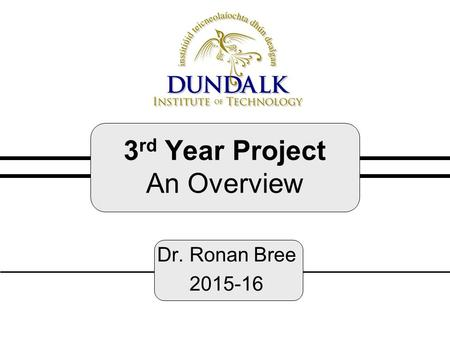 3 rd Year Project An Overview Dr. Ronan Bree 2015-16.