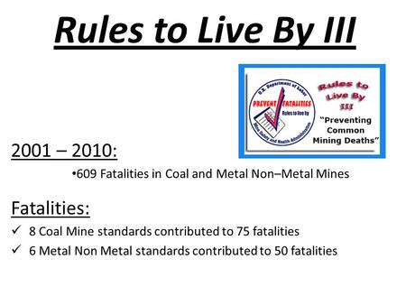 Rules to Live By III 2001 – 2010: 609 Fatalities in Coal and Metal Non–Metal Mines Fatalities: 8 Coal Mine standards contributed to 75 fatalities 6 Metal.