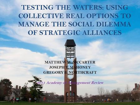 TESTING THE WATERS: USING COLLECTIVE REAL OPTIONS TO MANAGE THE SOCIAL DILEMMA OF STRATEGIC ALLIANCES MATTHEW W. MCCARTER JOSEPH T. MAHONEY GREGORY B.
