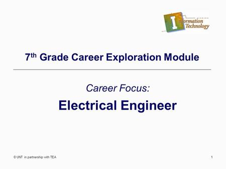 © UNT in partnership with TEA1 7 th Grade Career Exploration Module Career Focus: Electrical Engineer.