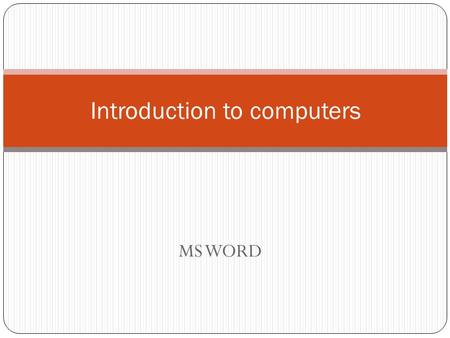 MS WORD Introduction to computers. Starting Microsoft Word 2007 Start >> All programs >> Microsoft Office>> Microsoft Office Word 2007. At desktop>>mouse.