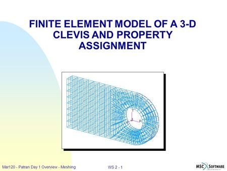 WS 2 - 1 Mar120 - Patran Day 1 Overview - Meshing FINITE ELEMENT MODEL OF A 3-D CLEVIS AND PROPERTY ASSIGNMENT.