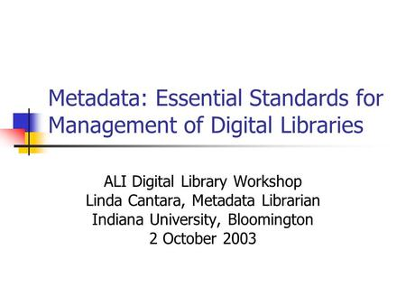Metadata: Essential Standards for Management of Digital Libraries ALI Digital Library Workshop Linda Cantara, Metadata Librarian Indiana University, Bloomington.