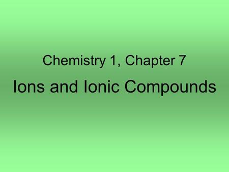 Chemistry 1, Chapter 7 Ions and Ionic Compounds. Section 1, Simple Ions 1.Chemical Reactivity Atoms react to achieve a stable electron configurations.