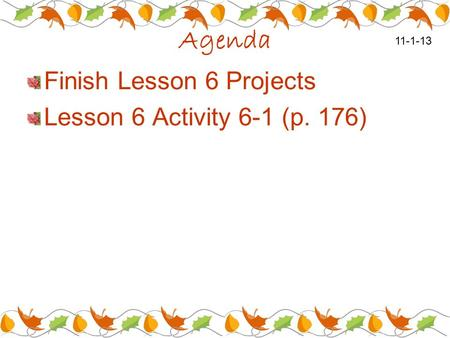 Agenda Finish Lesson 6 Projects Lesson 6 Activity 6-1 (p. 176) 11-1-13.