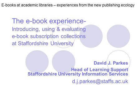 E-books at academic libraries – experiences from the new publishing ecology The e-book experience- Introducing, using & evaluating e-book subscription.