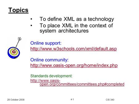 28 October 2008CIS 340 # 1 Topics To define XML as a technology To place XML in the context of system architectures Online support: