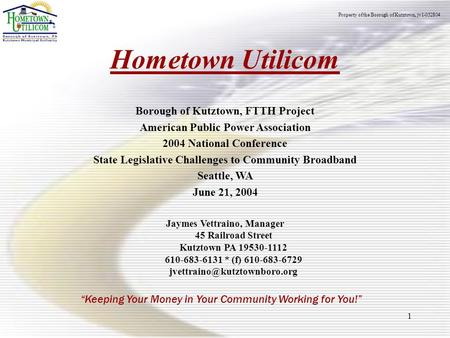 "1 Hometown Utilicom ""Keeping Your Money in Your Community Working for You!"" Borough of Kutztown, FTTH Project American Public Power Association 2004 National."