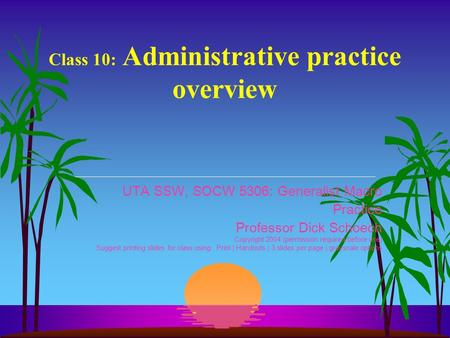 Class 10: Administrative practice overview UTA SSW, SOCW 5306: Generalist Macro Practice Professor Dick Schoech Copyright 2004 (permission required before.