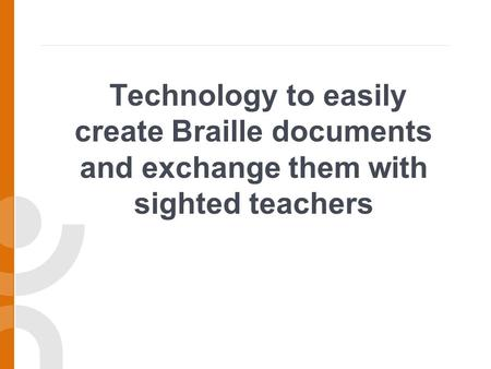 Technology to easily create Braille documents and exchange them with sighted teachers.