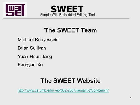 1 SWEET Simple Wiki Embedded Editing Tool The SWEET Team Michael Kouyessein Brian Sullivan Yuan-Hsun Tang Fangyan Xu The SWEET Website