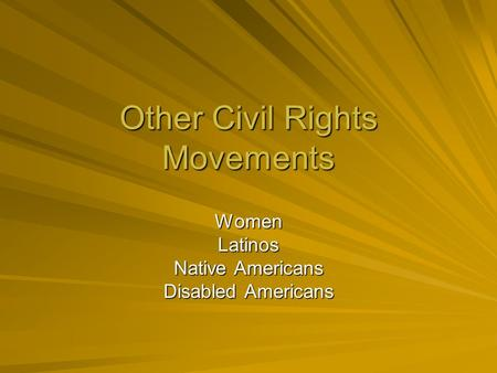 Other Civil Rights Movements WomenLatinos Native Americans Disabled Americans.