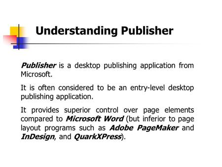 Understanding Publisher Publisher is a desktop publishing application from Microsoft. It is often considered to be an entry-level desktop publishing application.