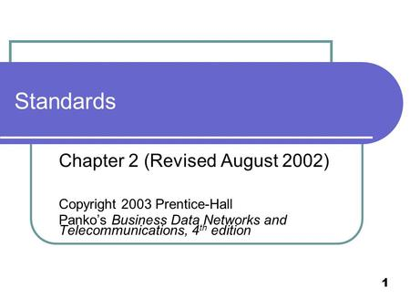 1 Standards Chapter 2 (Revised August 2002) Copyright 2003 Prentice-Hall Panko's Business Data Networks and Telecommunications, 4 th edition.