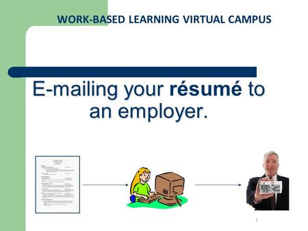 E-mailing your to an employer. E-mailing your résumé to an employer. WORK-BASED LEARNING VIRTUAL CAMPUS 1.