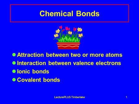 LecturePLUS Timberlake1 Chemical Bonds Attraction between two or more atoms Interaction between valence electrons Ionic bonds Covalent bonds.