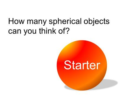 How many spherical objects can you think of? Starter.