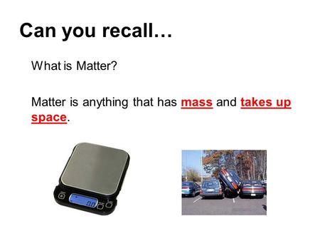 Can you recall… What is Matter? Matter is anything that has mass and takes up space.