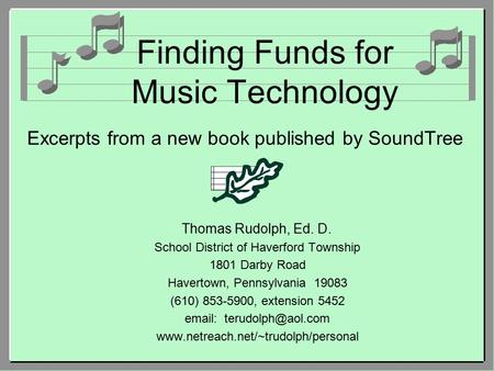 Finding Funds for Music Technology Excerpts from a new book published by SoundTree Thomas Rudolph, Ed. D. School District of Haverford Township 1801 Darby.