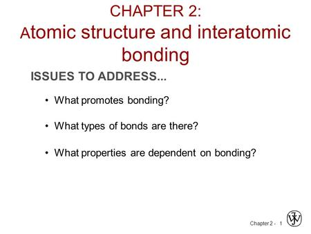 Chapter 2 - 1 ISSUES TO ADDRESS... What promotes bonding? What types of bonds are there? What properties are dependent on bonding? CHAPTER 2: A tomic structure.