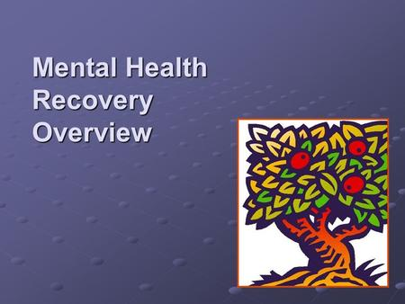 Mental Health Recovery Overview. History 1993 Mental Health dialogues/forums were held around the state with consumers, family members, providers, and.