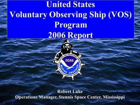 United States Voluntary Observing Ship (VOS) Program 2006 Report Robert Luke Operations Manager, Stennis Space Center, Mississippi.