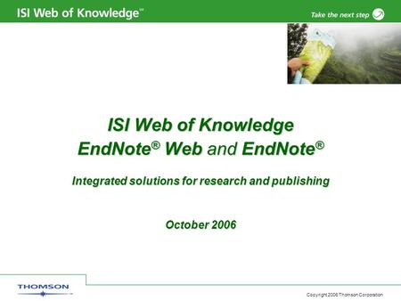 Copyright 2006 Thomson Corporation ISI Web of Knowledge EndNote ® Web and EndNote ® Integrated solutions for research and publishing October 2006.