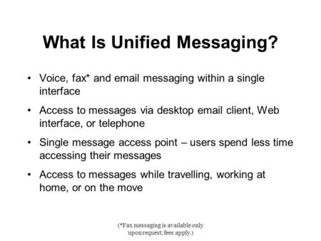 (*Fax messaging is available only upon request; fees apply.) What Is Unified Messaging? Voice, fax* and email messaging within a single interface Access.