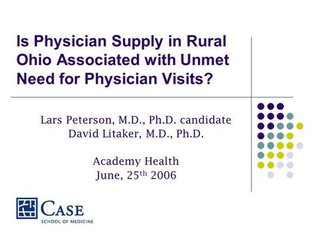 Is Physician Supply in Rural Ohio Associated with Unmet Need for Physician Visits? Lars Peterson, M.D., Ph.D. candidate David Litaker, M.D., Ph.D. Academy.