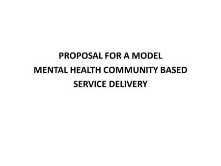 PROPOSAL FOR A MODEL MENTAL HEALTH COMMUNITY BASED SERVICE DELIVERY.