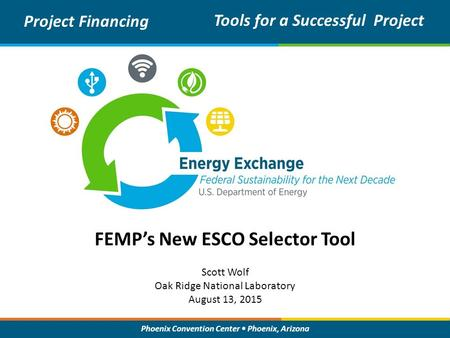 Phoenix Convention Center Phoenix, Arizona FEMP's New ESCO Selector Tool Project Financing Tools for a Successful Project Scott Wolf Oak Ridge National.