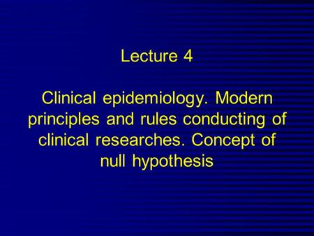 Lecture 4 Clinical epidemiology. Modern principles and rules conducting of clinical researches. Concept of null hypothesis.