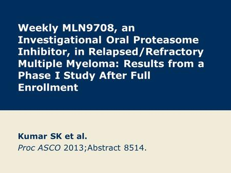 Weekly MLN9708, an Investigational Oral Proteasome Inhibitor, in Relapsed/Refractory Multiple Myeloma: Results from a Phase I Study After Full Enrollment.